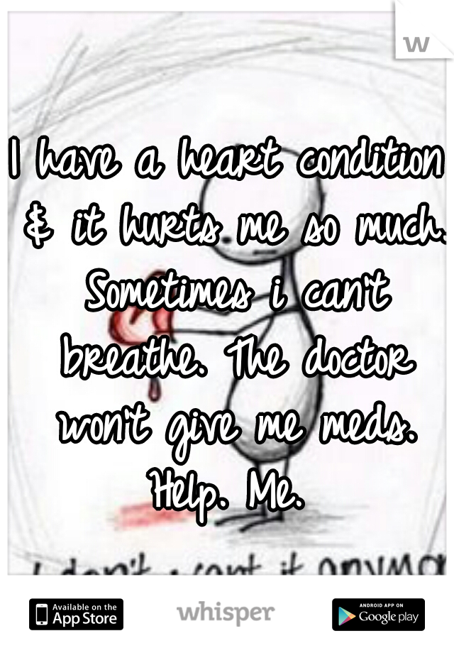 I have a heart condition & it hurts me so much. Sometimes i can't breathe. The doctor won't give me meds. Help. Me.