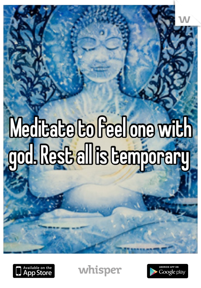 Meditate to feel one with god. Rest all is temporary