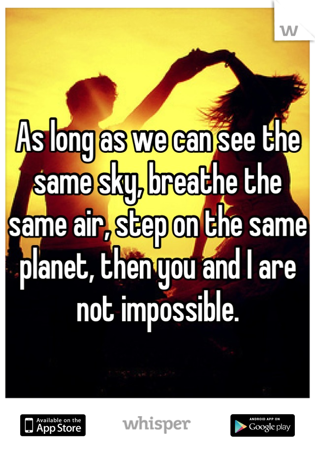 As long as we can see the same sky, breathe the same air, step on the same planet, then you and I are not impossible.