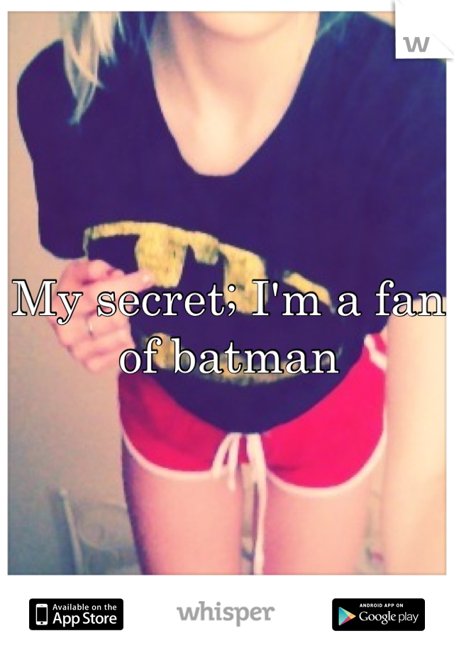 My secret; I'm a fan of batman