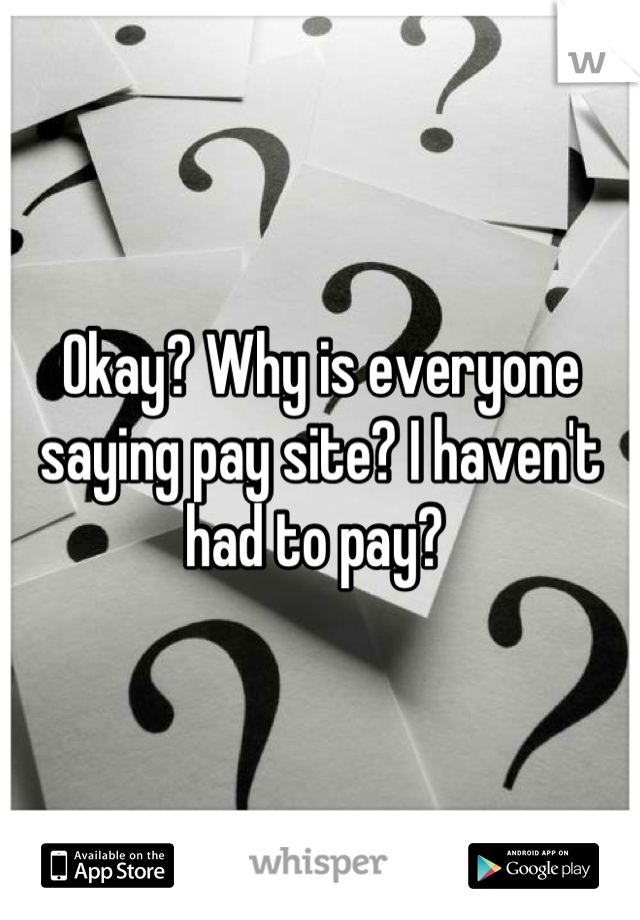 Okay? Why is everyone saying pay site? I haven't had to pay?