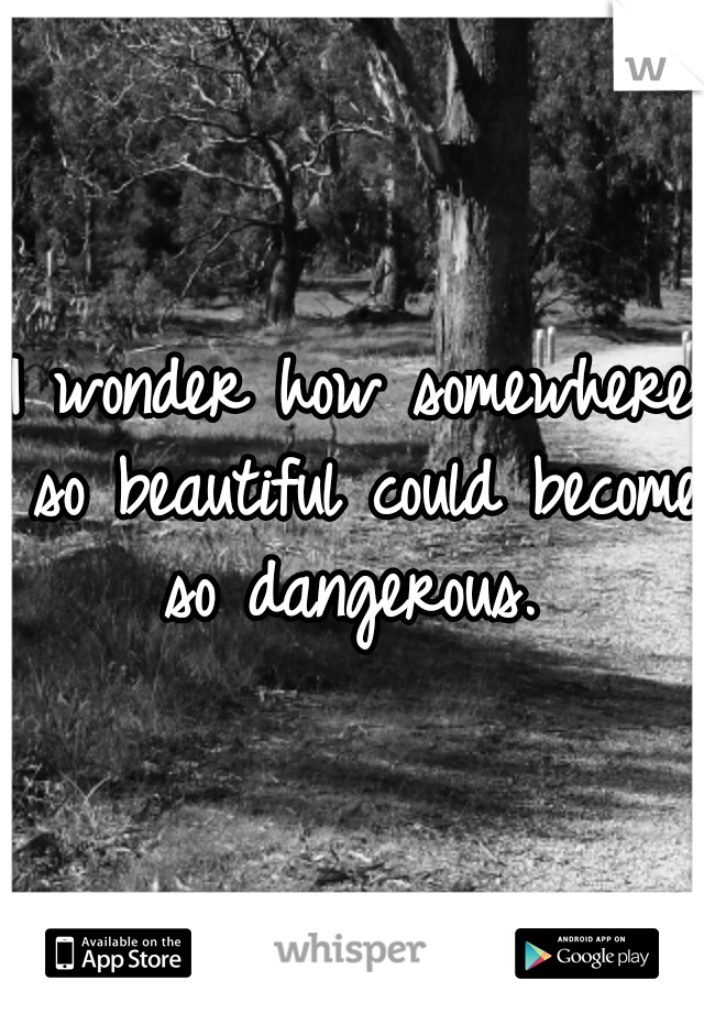 I wonder how somewhere so beautiful could become so dangerous.
