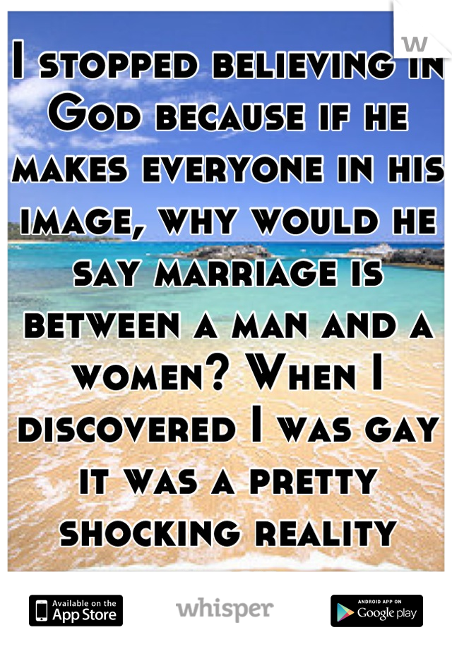 I stopped believing in God because if he makes everyone in his image, why would he say marriage is between a man and a women? When I discovered I was gay it was a pretty shocking reality check.
