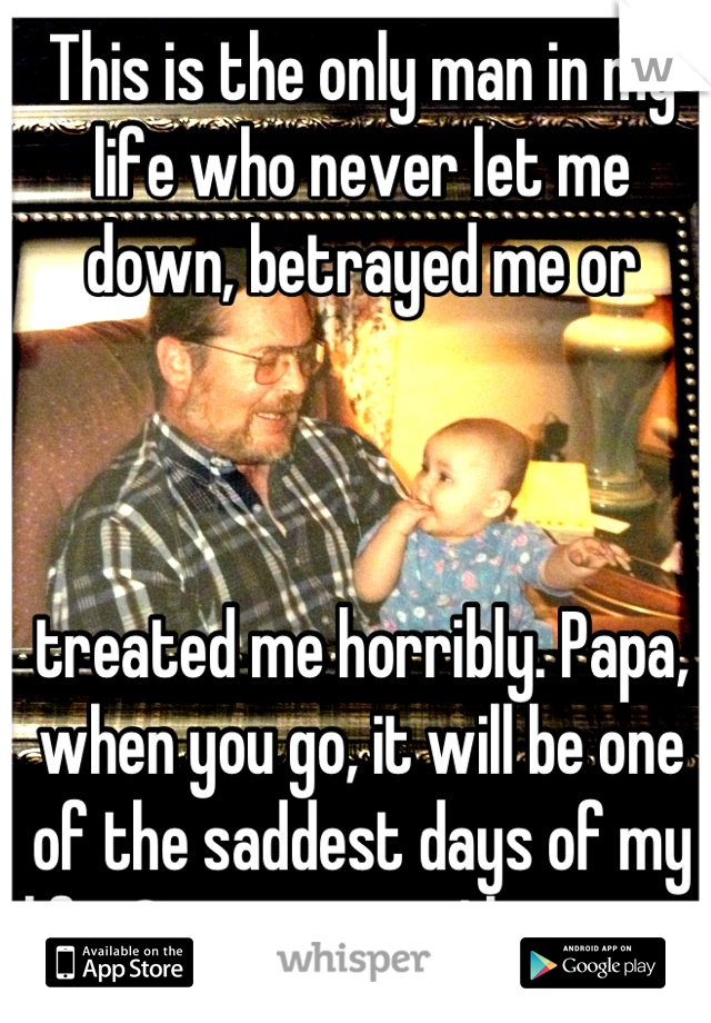 This is the only man in my life who never let me down, betrayed me or     treated me horribly. Papa, when you go, it will be one of the saddest days of my life. Stay strong. I love you.