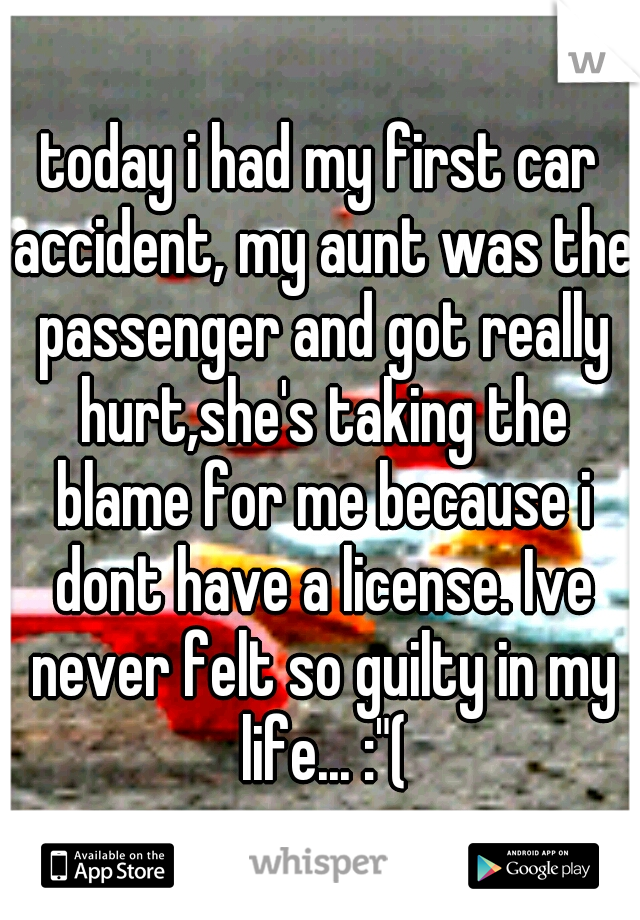 """today i had my first car accident, my aunt was the passenger and got really hurt,she's taking the blame for me because i dont have a license. Ive never felt so guilty in my life... :""""("""