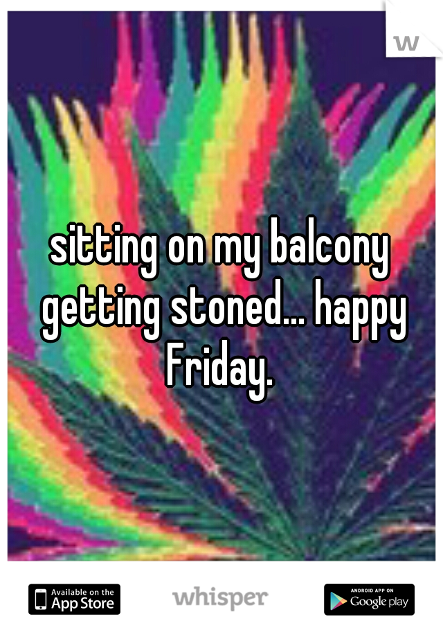 sitting on my balcony getting stoned... happy Friday.