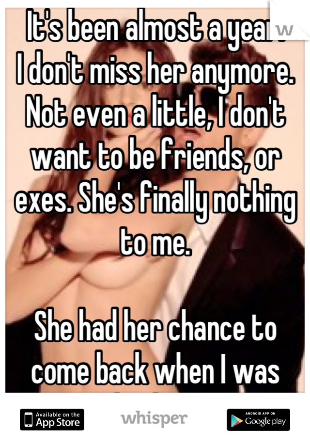 It's been almost a year.  I don't miss her anymore. Not even a little, I don't want to be friends, or exes. She's finally nothing to me.  She had her chance to come back when I was broken.