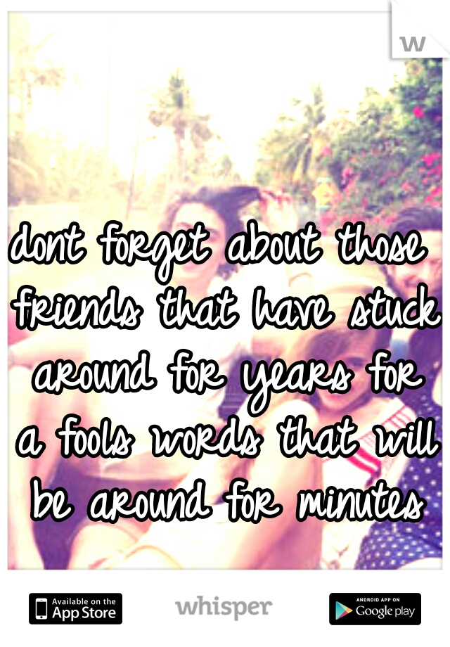 dont forget about those friends that have stuck around for years for a fools words that will be around for minutes
