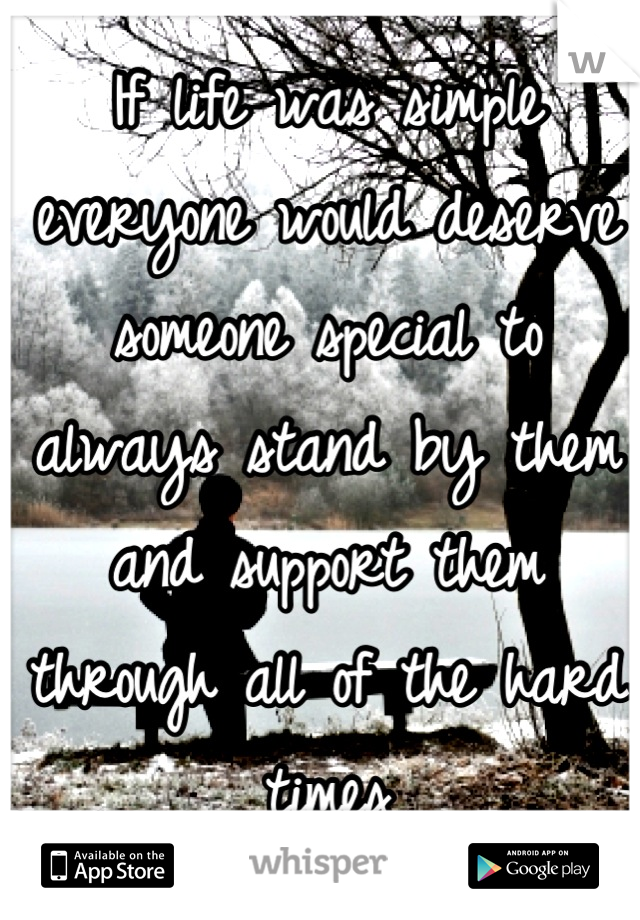 If life was simple everyone would deserve someone special to always stand by them and support them through all of the hard times