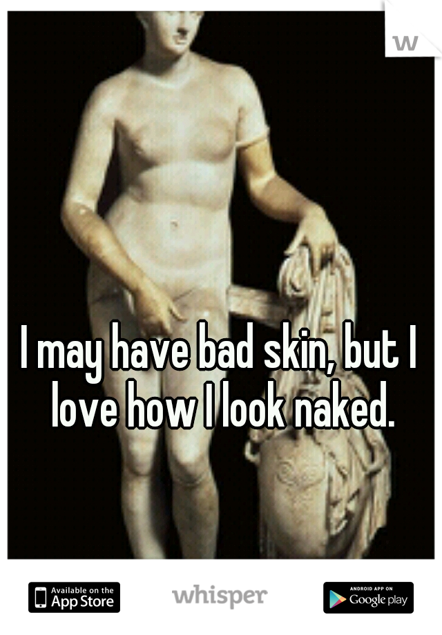 I may have bad skin, but I love how I look naked.