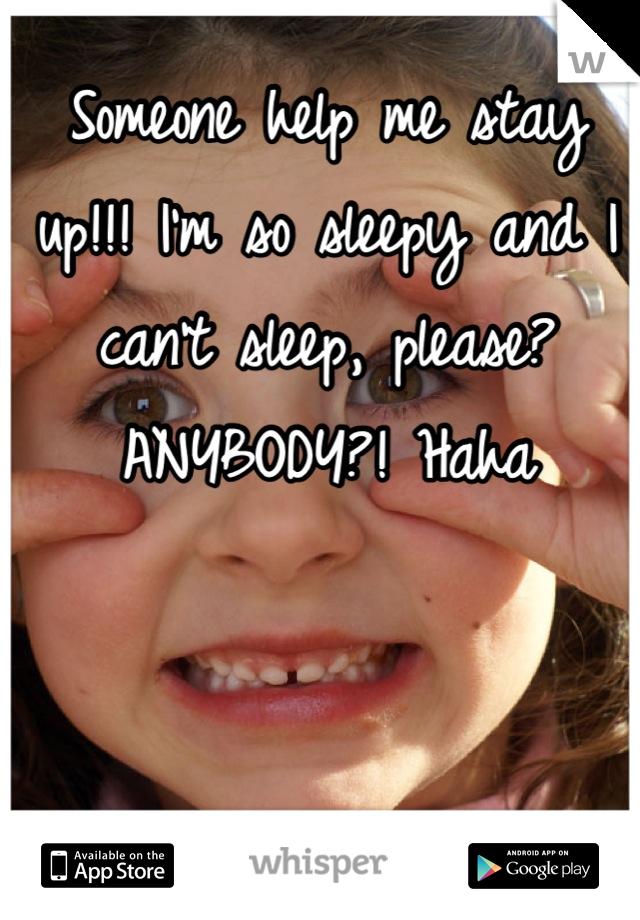 Someone help me stay up!!! I'm so sleepy and I can't sleep, please? ANYBODY?! Haha