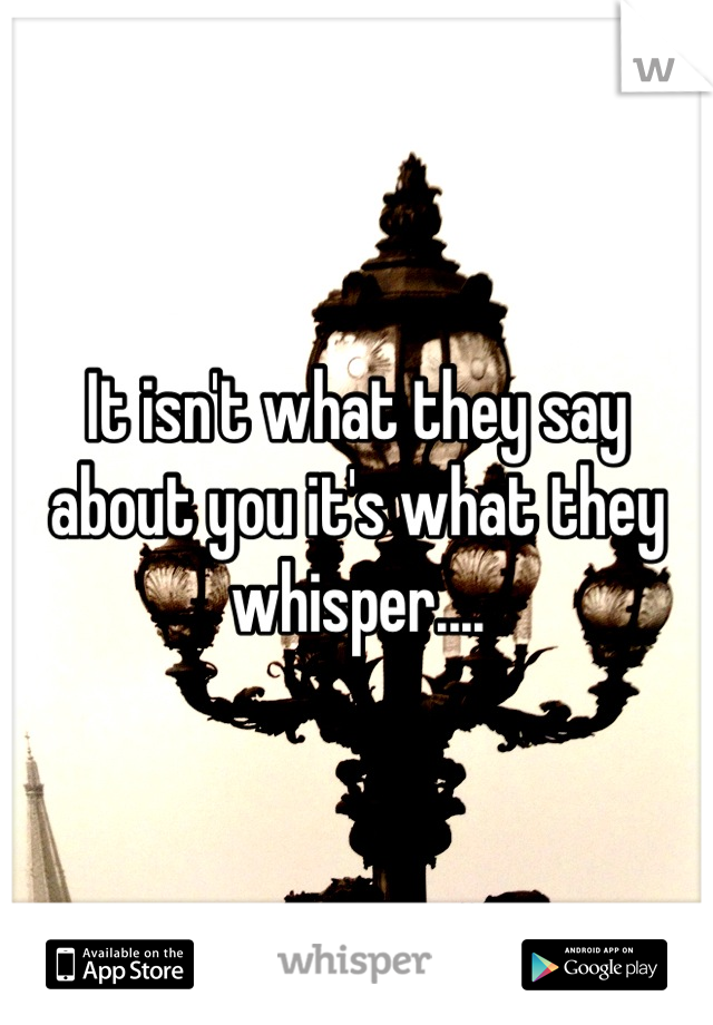 It isn't what they say about you it's what they whisper....