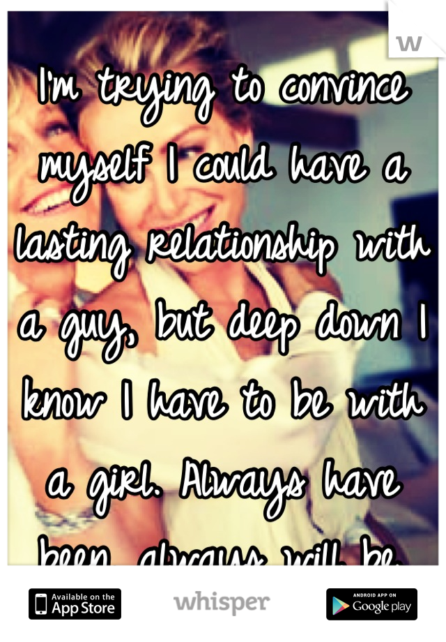 I'm trying to convince myself I could have a lasting relationship with a guy, but deep down I know I have to be with a girl. Always have been, always will be.