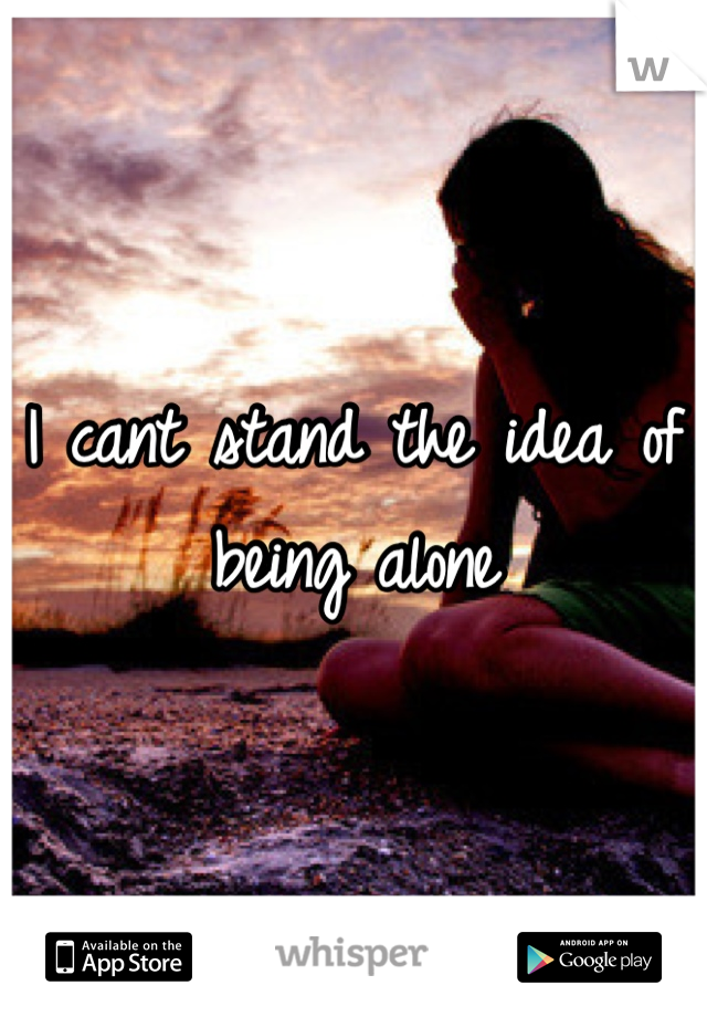 I cant stand the idea of being alone