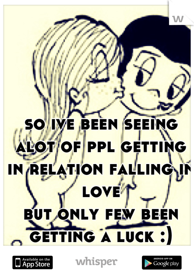 so ive been seeing alot of ppl getting in relation falling in love but only few been getting a luck :)