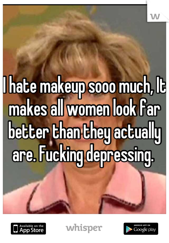 I hate makeup sooo much, It makes all women look far better than they actually are. Fucking depressing.