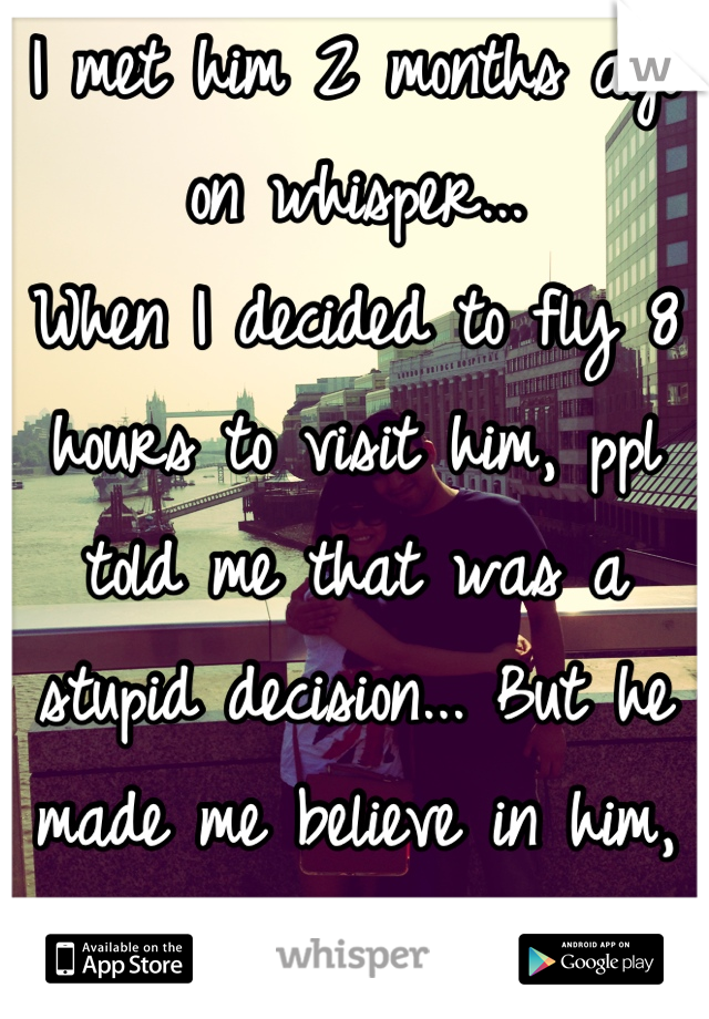 I met him 2 months ago on whisper... When I decided to fly 8 hours to visit him, ppl told me that was a stupid decision... But he made me believe in him, and here are us....