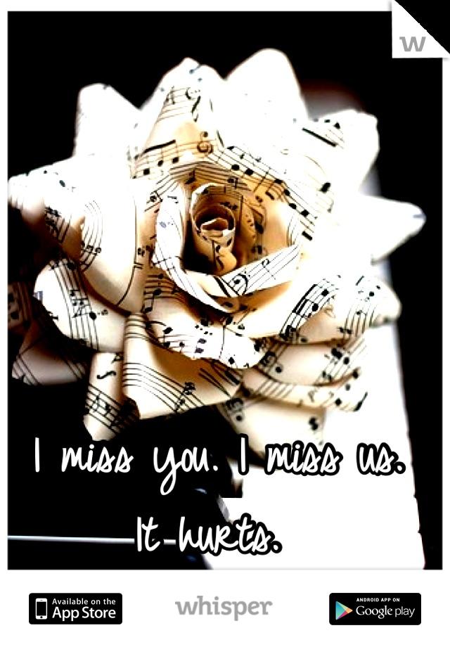 I miss you. I miss us.  It hurts.