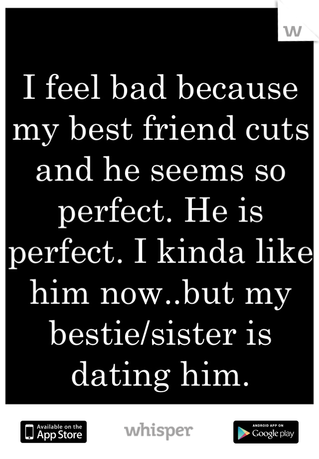 I feel bad because my best friend cuts and he seems so perfect. He is perfect. I kinda like him now..but my bestie/sister is dating him.