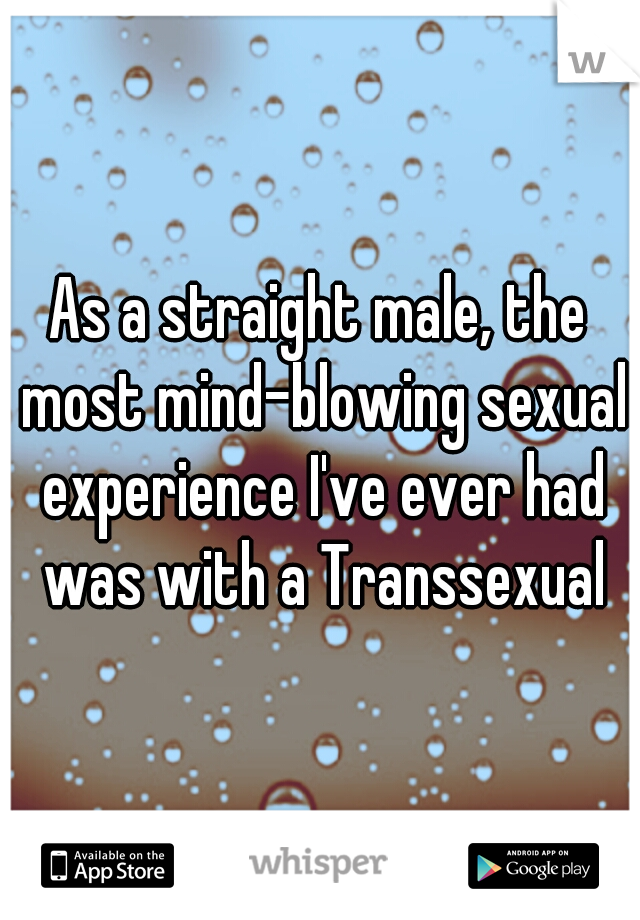As a straight male, the most mind-blowing sexual experience I've ever had was with a Transsexual