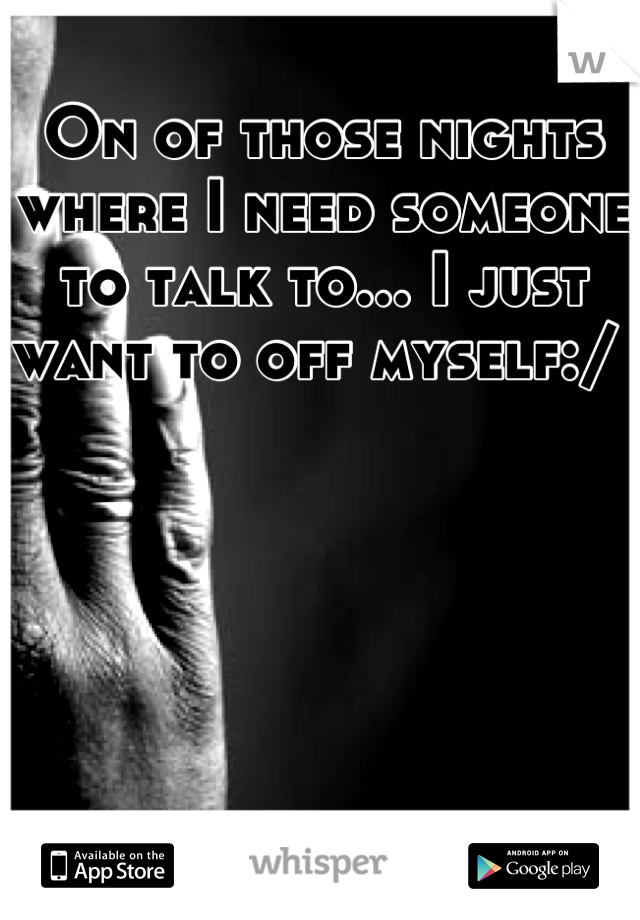 On of those nights where I need someone to talk to... I just want to off myself:/