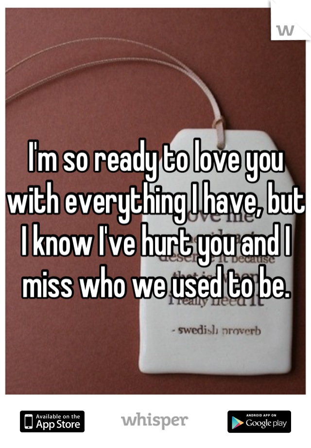 I'm so ready to love you with everything I have, but I know I've hurt you and I miss who we used to be.