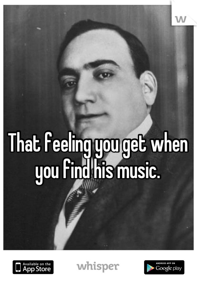 That feeling you get when you find his music.