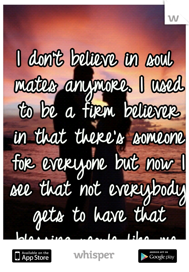 I don't believe in soul mates anymore. I used to be a firm believer in that there's someone for everyone but now I see that not everybody gets to have that blessing..people like me, will end up alone.