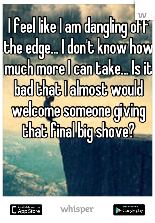 I feel like I am dangling off the edge... I don't know how much more I can take... Is it bad that I almost would welcome someone giving that final big shove?