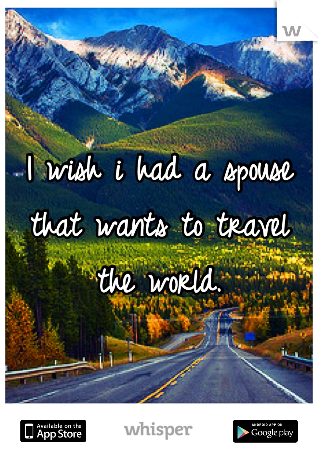 I wish i had a spouse that wants to travel the world.