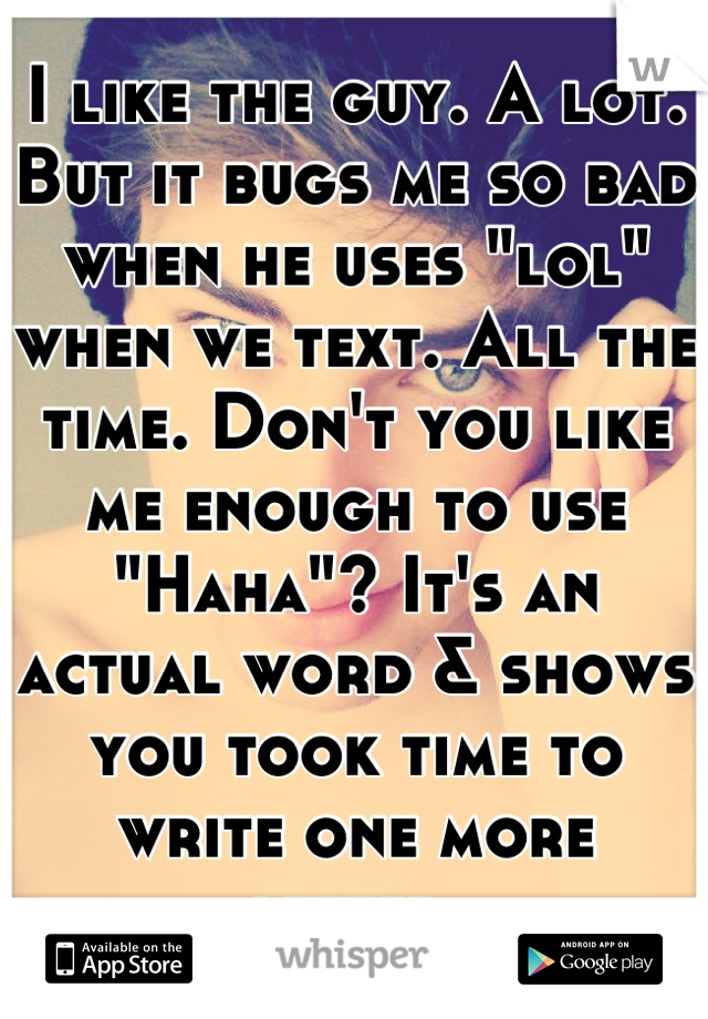"""I like the guy. A lot. But it bugs me so bad when he uses """"lol"""" when we text. All the time. Don't you like me enough to use """"Haha""""? It's an actual word & shows you took time to write one more letter."""