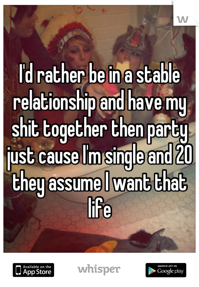 I'd rather be in a stable relationship and have my shit together then party just cause I'm single and 20 they assume I want that life