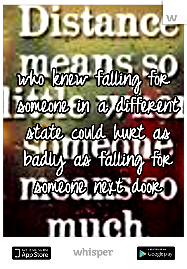 who knew falling for someone in a different state could hurt as badly as falling for someone next door