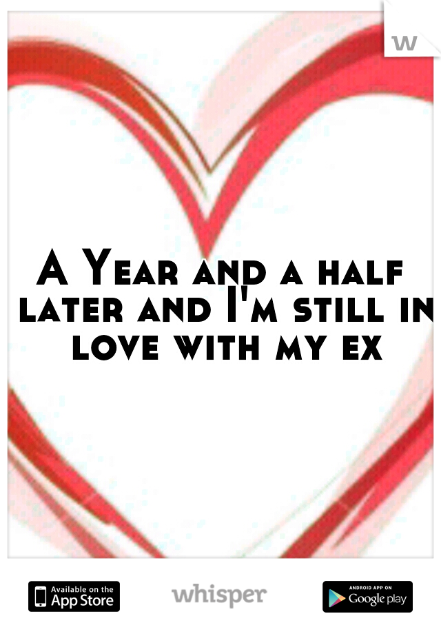 A Year and a half later and I'm still in love with my ex