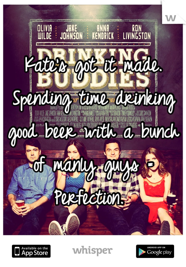 Kate's got it made.  Spending time drinking good beer with a bunch of manly guys = Perfection.