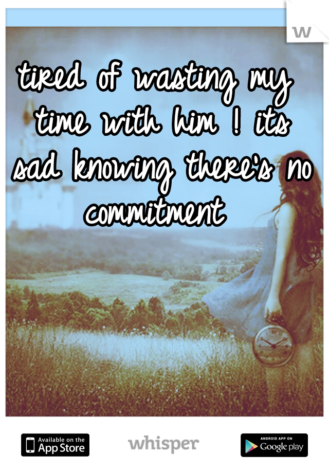 tired of wasting my time with him ! its sad knowing there's no commitment