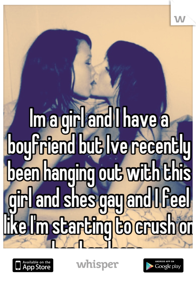 Im a girl and I have a boyfriend but Ive recently been hanging out with this girl and shes gay and I feel like I'm starting to crush on her hardcore