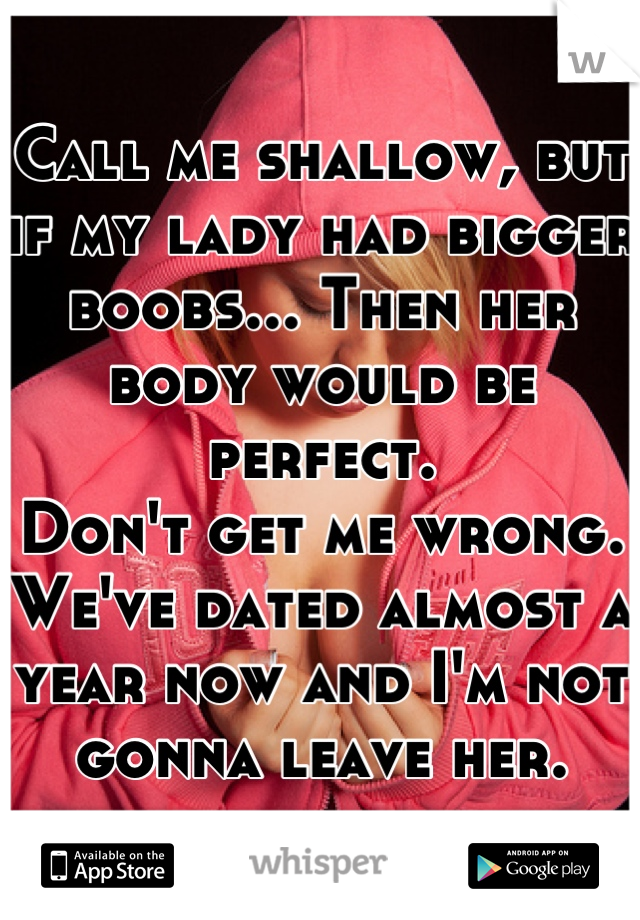 Call me shallow, but if my lady had bigger boobs... Then her body would be perfect. Don't get me wrong. We've dated almost a year now and I'm not gonna leave her.