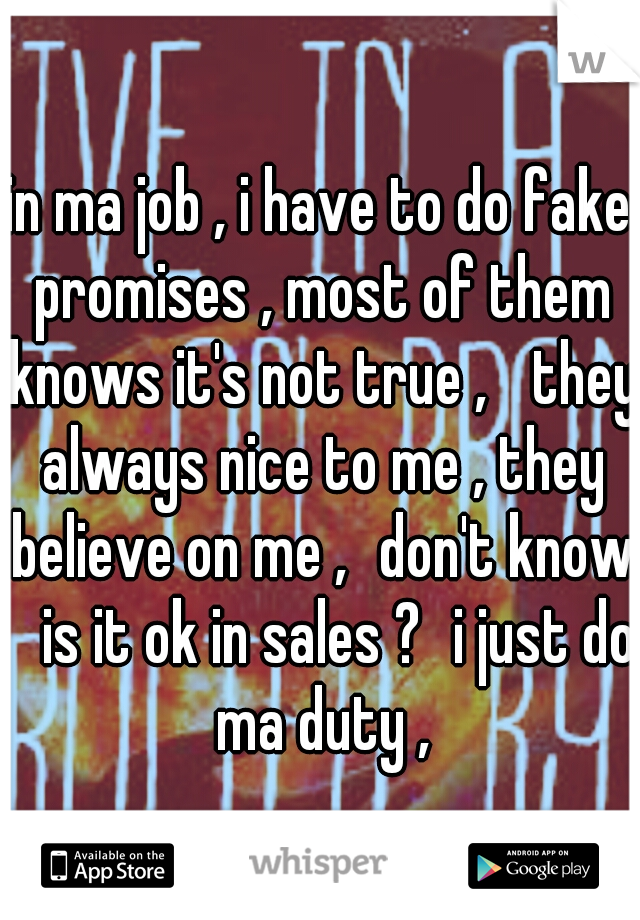 in ma job , i have to do fake promises , most of them knows it's not true ,  they always nice to me , they believe on me , don't know  is it ok in sales ? i just do ma duty ,