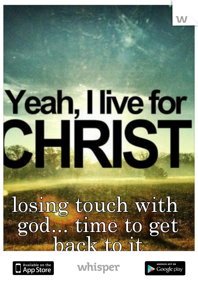 losing touch with god... time to get back to it