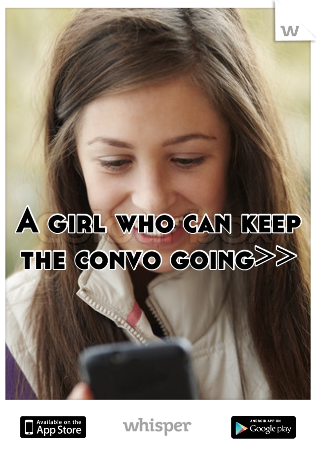 A girl who can keep the convo going>>