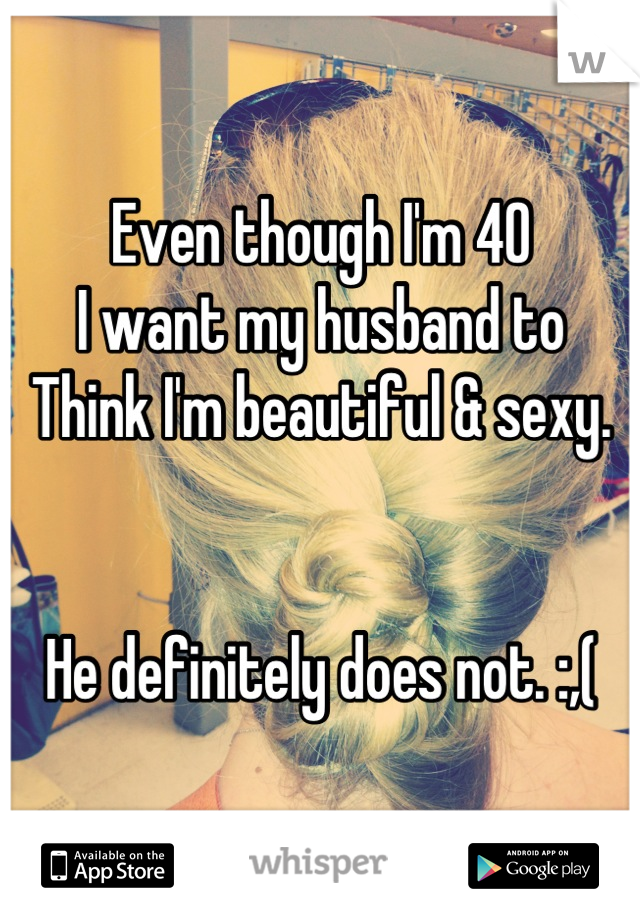 Even though I'm 40  I want my husband to  Think I'm beautiful & sexy.    He definitely does not. :,(