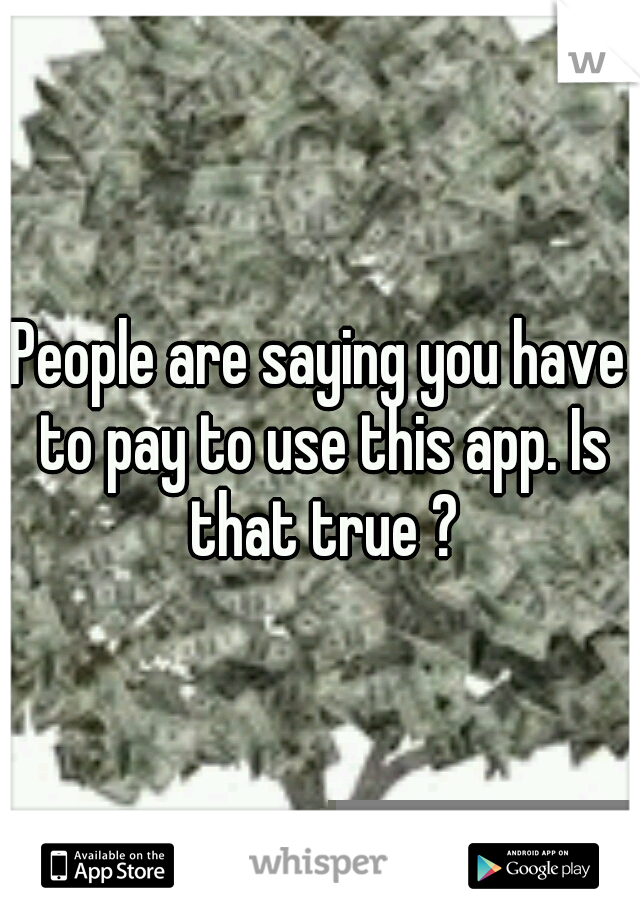 People are saying you have to pay to use this app. Is that true ?