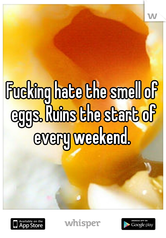 Fucking hate the smell of eggs. Ruins the start of every weekend.