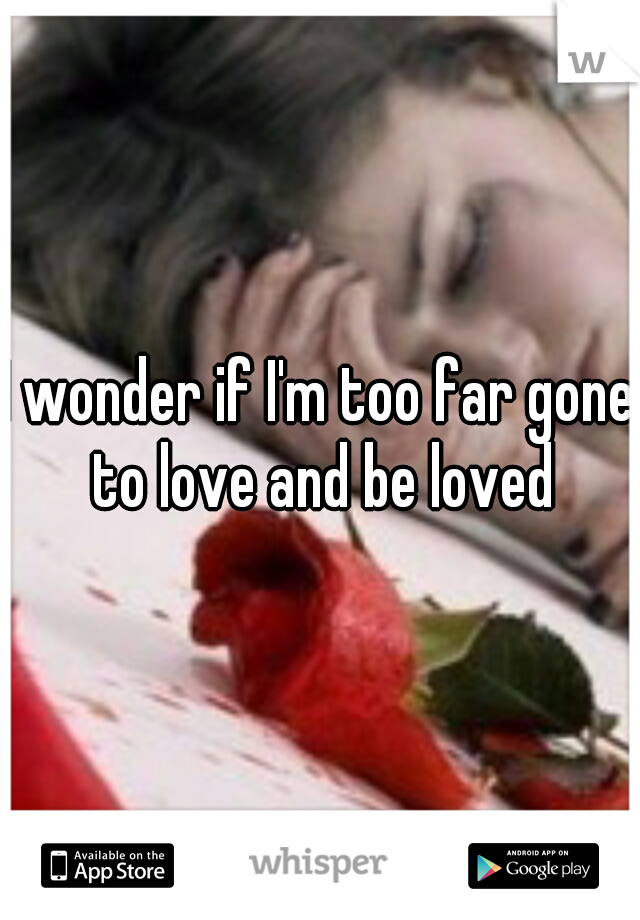 I wonder if I'm too far gone to love and be loved
