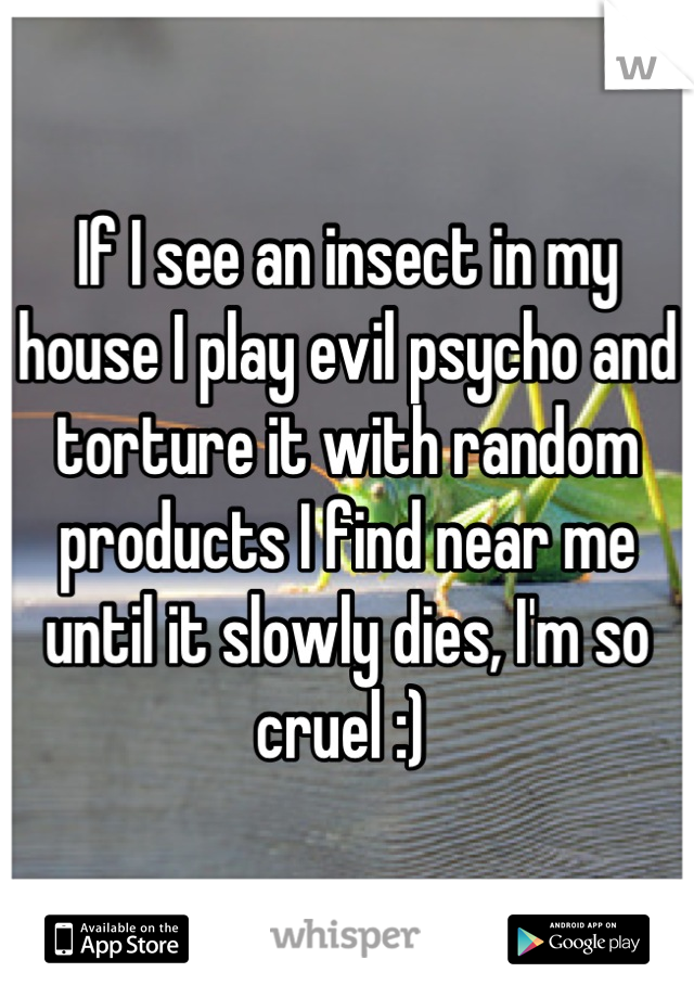 If I see an insect in my house I play evil psycho and torture it with random products I find near me until it slowly dies, I'm so cruel :)
