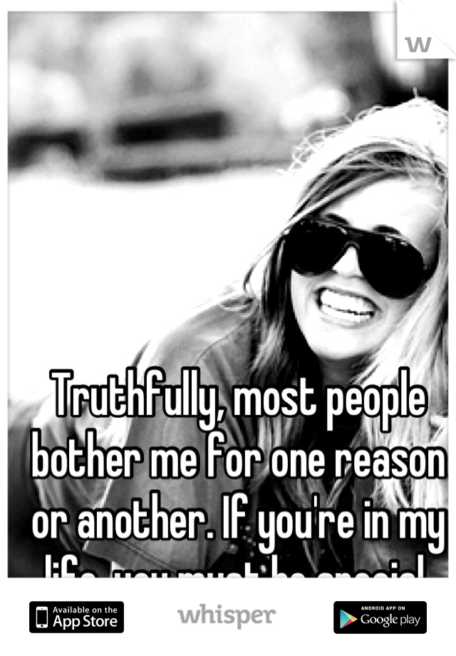 Truthfully, most people bother me for one reason or another. If you're in my life, you must be special.