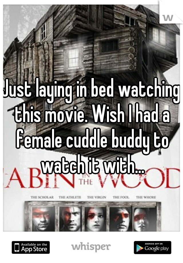 Just laying in bed watching this movie. Wish I had a female cuddle buddy to watch it with...