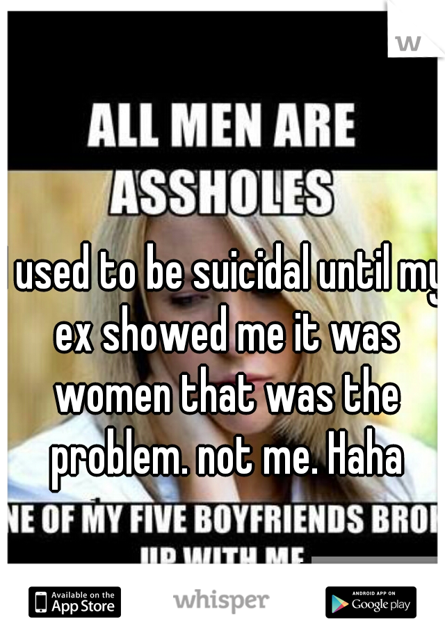 I used to be suicidal until my ex showed me it was women that was the problem. not me. Haha