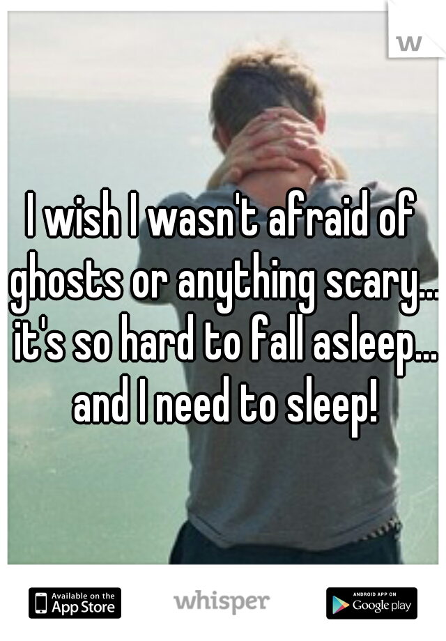I wish I wasn't afraid of ghosts or anything scary... it's so hard to fall asleep... and I need to sleep!